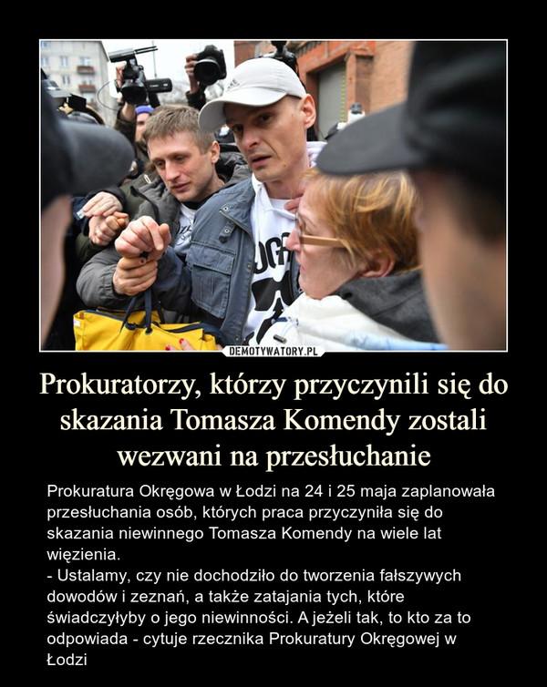 Prokuratorzy, którzy przyczynili się do skazania Tomasza Komendy zostali wezwani na przesłuchanie – Prokuratura Okręgowa w Łodzi na 24 i 25 maja zaplanowała przesłuchania osób, których praca przyczyniła się do skazania niewinnego Tomasza Komendy na wiele lat więzienia. - Ustalamy, czy nie dochodziło do tworzenia fałszywych dowodów i zeznań, a także zatajania tych, które świadczyłyby o jego niewinności. A jeżeli tak, to kto za to odpowiada - cytuje rzecznika Prokuratury Okręgowej w Łodzi