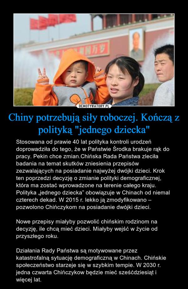 """Chiny potrzebują siły roboczej. Kończą z polityką """"jednego dziecka"""" – Stosowana od prawie 40 lat polityka kontroli urodzeń doprowadziła do tego, że w Państwie Środka brakuje rąk do pracy. Pekin chce zmian.Chińska Rada Państwa zleciła badania na temat skutków zniesienia przepisów zezwalających na posiadanie najwyżej dwójki dzieci. Krok ten poprzedzi decyzję o zmianie polityki demograficznej, która ma zostać wprowadzone na terenie całego kraju. Polityka """"jednego dziecka"""" obowiązuje w Chinach od niemal czterech dekad. W 2015 r. lekko ją zmodyfikowano – pozwolono Chińczykom na posiadanie dwójki dzieci.Nowe przepisy miałyby pozwolić chińskim rodzinom na decyzję, ile chcą mieć dzieci. Miałyby wejść w życie od przyszłego roku.Działania Rady Państwa są motywowane przez katastrofalną sytuację demograficzną w Chinach. Chińskie społeczeństwo starzeje się w szybkim tempie. W 2030 r. jedna czwarta Chińczykow będzie mieć sześćdziesiąt i więcej lat."""
