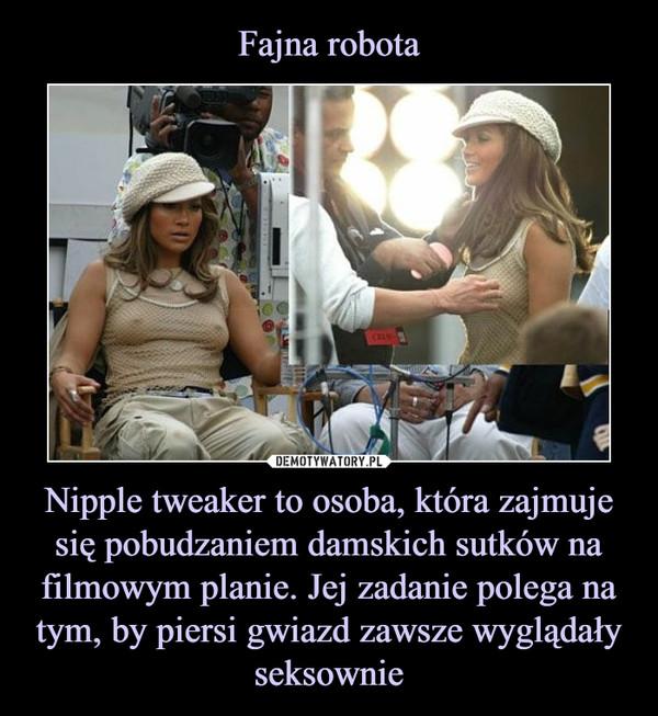 Nipple tweaker to osoba, która zajmuje się pobudzaniem damskich sutków na filmowym planie. Jej zadanie polega na tym, by piersi gwiazd zawsze wyglądały seksownie –