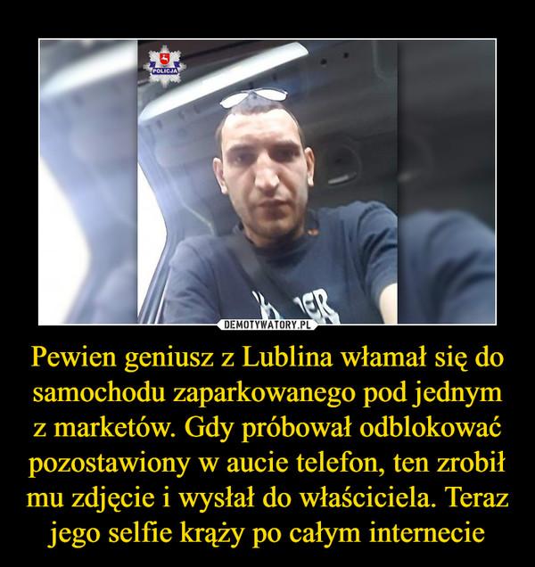 Pewien geniusz z Lublina włamał się do samochodu zaparkowanego pod jednym z marketów. Gdy próbował odblokować pozostawiony w aucie telefon, ten zrobił mu zdjęcie i wysłał do właściciela. Teraz jego selfie krąży po całym internecie –