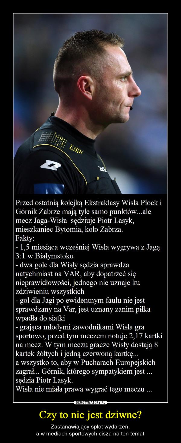 Czy to nie jest dziwne? – Zastanawiający splot wydarzeń,a w mediach sportowych cisza na ten temat Przed ostatnią kolejką Ekstraklasy Wisła PłockiGórnik Zabrze mają tyle samo punktów...alemecz Jaga-Wisła sędziuje Piotr Lasyk,mieszkaniec Bytomia, koło Zabrza.Fakty:1,5 miesiąca wcześniej Wisła wygrywa z Jagą3:1 w Białymstoku- dwa gole dla Wisły sędzia sprawdzanatychmiast na VAR, aby dopatrzeć sięnieprawidłowości, jednego nie uznaje kuzdziwieniu wszystkichgol dla Jagi po ewidentnym faulu nie jestsprawdzany na Var, jest uznany zanim piłkawpadła do siatki- grająca młodymi zawodnikami Wisła grasportowo, przed tym meczem notuje 2,17 kartkina mecz. W tym meczu gracze Wisły dostają 8kartek żółtych i jedną czerwoną kartkę...a wszystko to, aby w Pucharach Europejskichzagral... Górnik, którego sympatykiem jestsędzia Piotr Lasyk.Wisła nie miała prawa wygrać tego meczu..