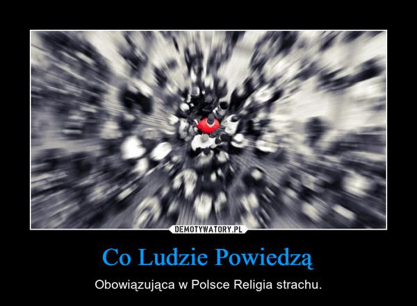Co Ludzie Powiedzą – Obowiązująca w Polsce Religia strachu.