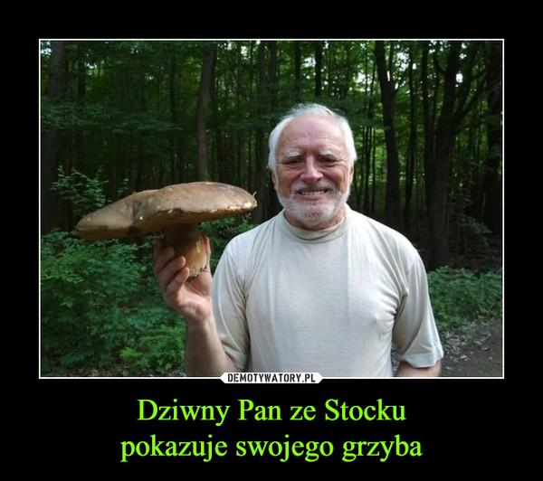 Dziwny Pan ze Stockupokazuje swojego grzyba –