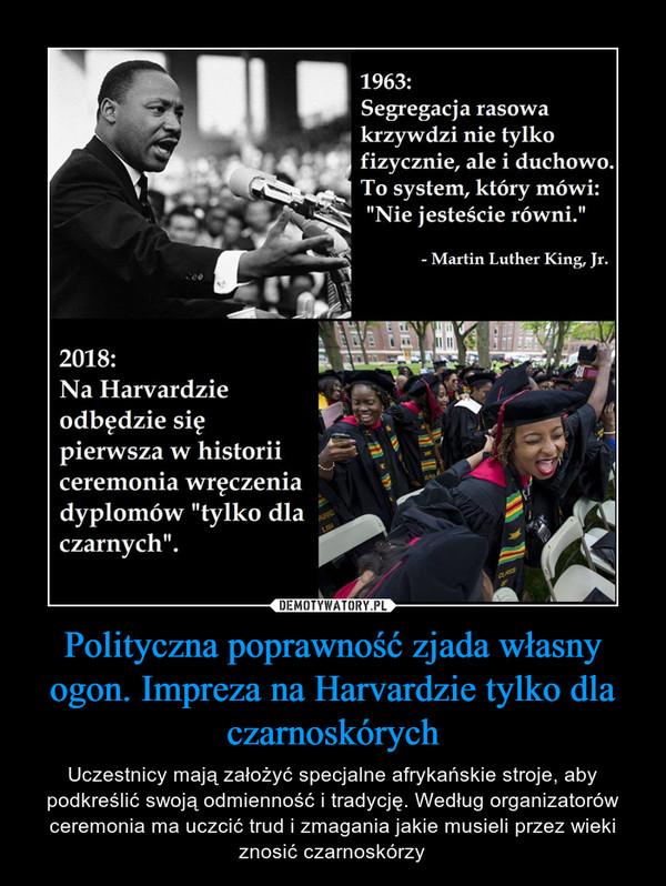 Polityczna poprawność zjada własny ogon. Impreza na Harvardzie tylko dla czarnoskórych – Uczestnicy mają założyć specjalne afrykańskie stroje, aby podkreślić swoją odmienność i tradycję. Według organizatorów ceremonia ma uczcić trud i zmagania jakie musieli przez wieki znosić czarnoskórzy 1963: Segregacja rasowa krzywdzi nie tylko fizycznie, ale i duchowo. To system, który mówi: nie jesteście równi. Martin Luther King Jr2018: Na Harvardzie odbędzie się pierwsza w historii ceremonia wręczenia dyplomów tylko dla czarnych
