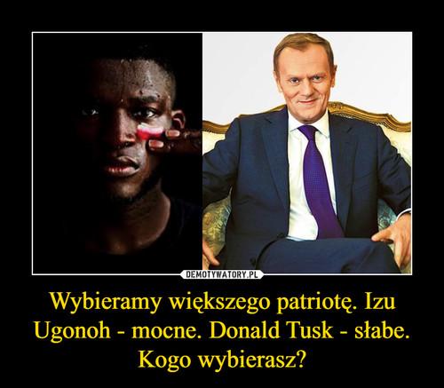 Wybieramy większego patriotę. Izu Ugonoh - mocne. Donald Tusk - słabe. Kogo wybierasz?