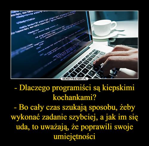 - Dlaczego programiści są kiepskimi kochankami? - Bo cały czas szukają sposobu, żeby wykonać zadanie szybciej, a jak im się uda, to uważają, że poprawili swoje umiejętności