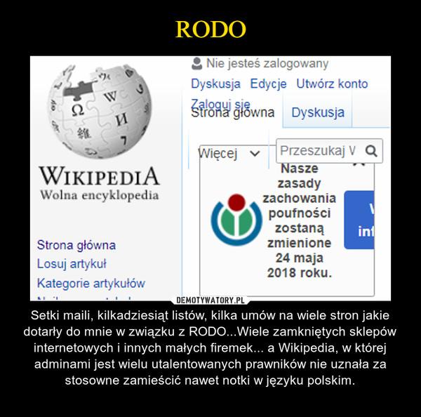 – Setki maili, kilkadziesiąt listów, kilka umów na wiele stron jakie dotarły do mnie w związku z RODO...Wiele zamkniętych sklepów internetowych i innych małych firemek... a Wikipedia, w której adminami jest wielu utalentowanych prawników nie uznała za stosowne zamieścić nawet notki w języku polskim.