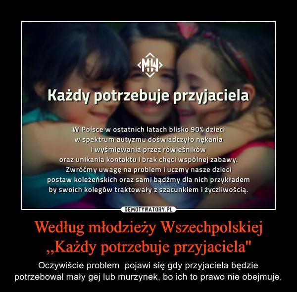 Według młodzieży Wszechpolskiej ,,Każdy potrzebuje przyjaciela'' – Oczywiście problem  pojawi się gdy przyjaciela będzie potrzebował mały gej lub murzynek, bo ich to prawo nie obejmuje.