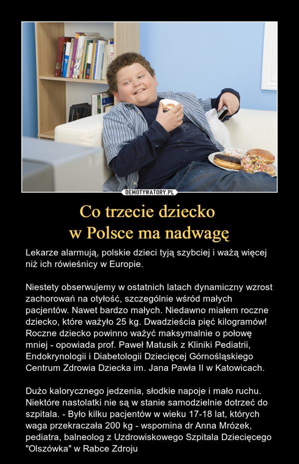 """Co trzecie dziecko w Polsce ma nadwagę – Lekarze alarmują, polskie dzieci tyją szybciej i ważą więcej niż ich rówieśnicy w Europie.Niestety obserwujemy w ostatnich latach dynamiczny wzrost zachorowań na otyłość, szczególnie wśród małych pacjentów. Nawet bardzo małych. Niedawno miałem roczne dziecko, które ważyło 25 kg. Dwadzieścia pięć kilogramów! Roczne dziecko powinno ważyć maksymalnie o połowę mniej - opowiada prof. Paweł Matusik z Kliniki Pediatrii, Endokrynologii i Diabetologii Dziecięcej Górnośląskiego Centrum Zdrowia Dziecka im. Jana Pawła II w Katowicach. Dużo kalorycznego jedzenia, słodkie napoje i mało ruchu. Niektóre nastolatki nie są w stanie samodzielnie dotrzeć do szpitala. - Było kilku pacjentów w wieku 17-18 lat, których waga przekraczała 200 kg - wspomina dr Anna Mrózek, pediatra, balneolog z Uzdrowiskowego Szpitala Dziecięcego """"Olszówka"""" w Rabce Zdroju"""