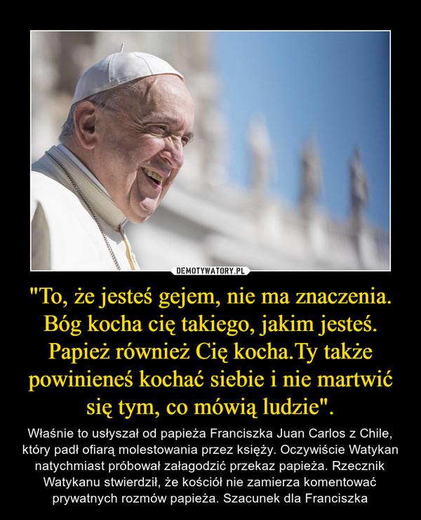 """""""To, że jesteś gejem, nie ma znaczenia. Bóg kocha cię takiego, jakim jesteś. Papież również Cię kocha.Ty także powinieneś kochać siebie i nie martwić się tym, co mówią ludzie"""". – Właśnie to usłyszał od papieża Franciszka Juan Carlos z Chile, który padł ofiarą molestowania przez księży. Oczywiście Watykan natychmiast próbował załagodzić przekaz papieża. Rzecznik Watykanu stwierdził, że kościół nie zamierza komentować prywatnych rozmów papieża. Szacunek dla Franciszka"""
