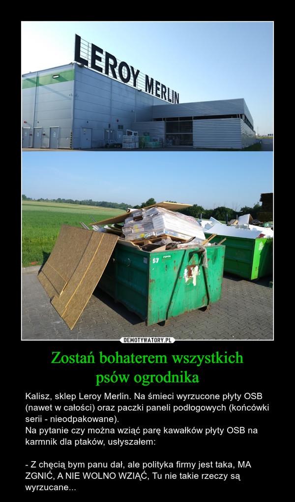 Zostań bohaterem wszystkichpsów ogrodnika – Kalisz, sklep Leroy Merlin. Na śmieci wyrzucone płyty OSB (nawet w całości) oraz paczki paneli podłogowych (końcówki serii - nieodpakowane).Na pytanie czy można wziąć parę kawałków płyty OSB na karmnik dla ptaków, usłyszałem: - Z chęcią bym panu dał, ale polityka firmy jest taka, MA ZGNIĆ, A NIE WOLNO WZIĄĆ, Tu nie takie rzeczy są wyrzucane...