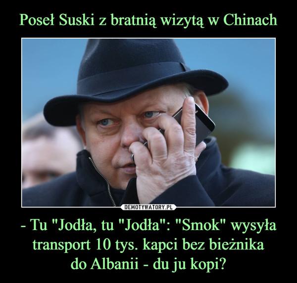 """- Tu """"Jodła, tu """"Jodła"""": """"Smok"""" wysyła transport 10 tys. kapci bez bieżnikado Albanii - du ju kopi? –"""