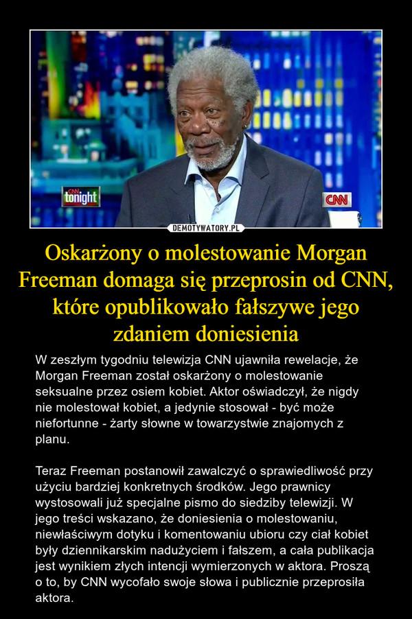 Oskarżony o molestowanie Morgan Freeman domaga się przeprosin od CNN, które opublikowało fałszywe jego zdaniem doniesienia – W zeszłym tygodniu telewizja CNN ujawniła rewelacje, że Morgan Freeman został oskarżony o molestowanie seksualne przez osiem kobiet. Aktor oświadczył, że nigdy nie molestował kobiet, a jedynie stosował - być może niefortunne - żarty słowne w towarzystwie znajomych z planu.Teraz Freeman postanowił zawalczyć o sprawiedliwość przy użyciu bardziej konkretnych środków. Jego prawnicy wystosowali już specjalne pismo do siedziby telewizji. W jego treści wskazano, że doniesienia o molestowaniu, niewłaściwym dotyku i komentowaniu ubioru czy ciał kobiet były dziennikarskim nadużyciem i fałszem, a cała publikacja jest wynikiem złych intencji wymierzonych w aktora. Proszą o to, by CNN wycofało swoje słowa i publicznie przeprosiła aktora.