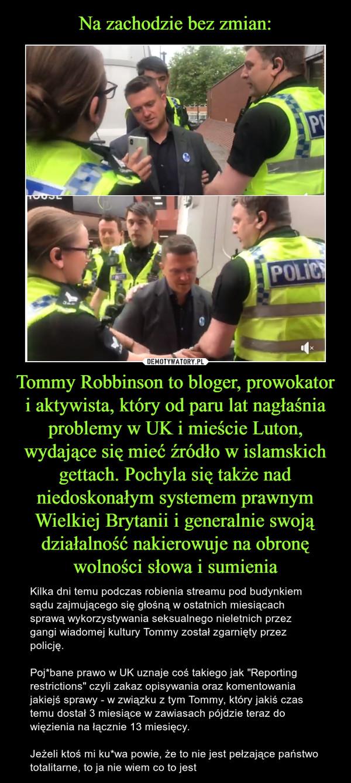 """Tommy Robbinson to bloger, prowokator i aktywista, który od paru lat nagłaśnia problemy w UK i mieście Luton, wydające się mieć źródło w islamskich gettach. Pochyla się także nad niedoskonałym systemem prawnym Wielkiej Brytanii i generalnie swoją działalność nakierowuje na obronę wolności słowa i sumienia – Kilka dni temu podczas robienia streamu pod budynkiem sądu zajmującego się głośną w ostatnich miesiącach sprawą wykorzystywania seksualnego nieletnich przez gangi wiadomej kultury Tommy został zgarnięty przez policję.Poj*bane prawo w UK uznaje coś takiego jak """"Reporting restrictions"""" czyli zakaz opisywania oraz komentowania jakiejś sprawy - w związku z tym Tommy, który jakiś czas temu dostał 3 miesiące w zawiasach pójdzie teraz do więzienia na łącznie 13 miesięcy.Jeżeli ktoś mi ku*wa powie, że to nie jest pełzające państwo totalitarne, to ja nie wiem co to jest"""