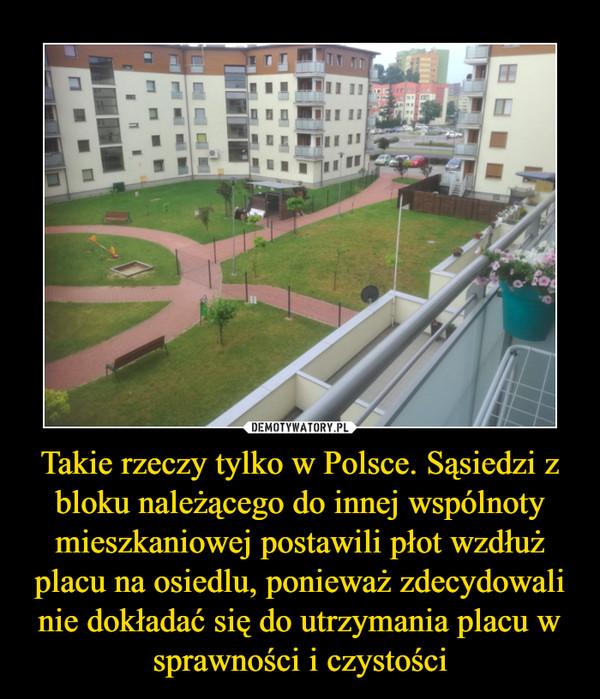 Takie rzeczy tylko w Polsce. Sąsiedzi z bloku należącego do innej wspólnoty mieszkaniowej postawili płot wzdłuż placu na osiedlu, ponieważ zdecydowali nie dokładać się do utrzymania placu w sprawności i czystości –