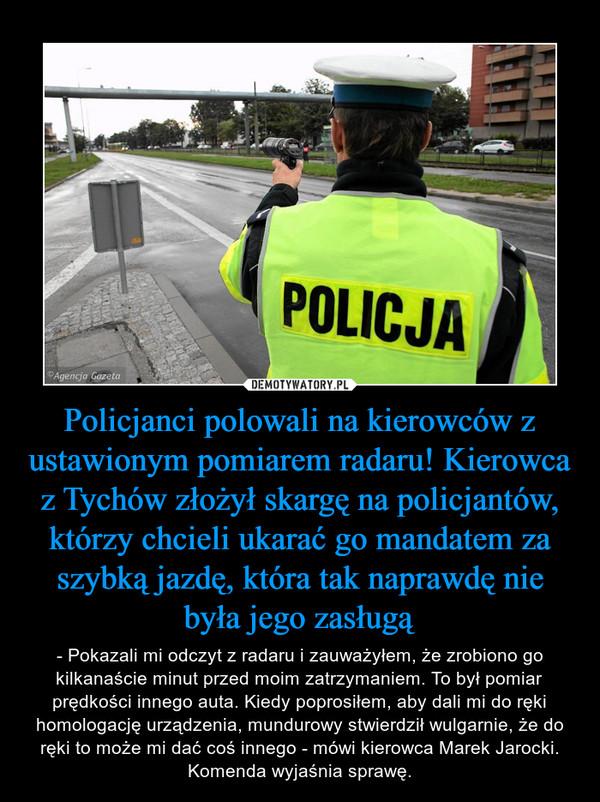 Policjanci polowali na kierowców z ustawionym pomiarem radaru! Kierowca z Tychów złożył skargę na policjantów, którzy chcieli ukarać go mandatem za szybką jazdę, która tak naprawdę nie była jego zasługą – - Pokazali mi odczyt z radaru i zauważyłem, że zrobiono go kilkanaście minut przed moim zatrzymaniem. To był pomiar prędkości innego auta. Kiedy poprosiłem, aby dali mi do ręki homologację urządzenia, mundurowy stwierdził wulgarnie, że do ręki to może mi dać coś innego - mówi kierowca Marek Jarocki. Komenda wyjaśnia sprawę.