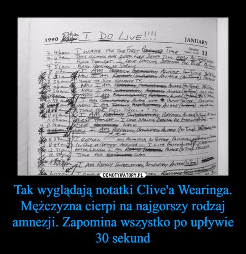 Tak wyglądają notatki Clive'a Wearinga. Mężczyzna cierpi na najgorszy rodzaj amnezji. Zapomina wszystko po upływie 30 sekund