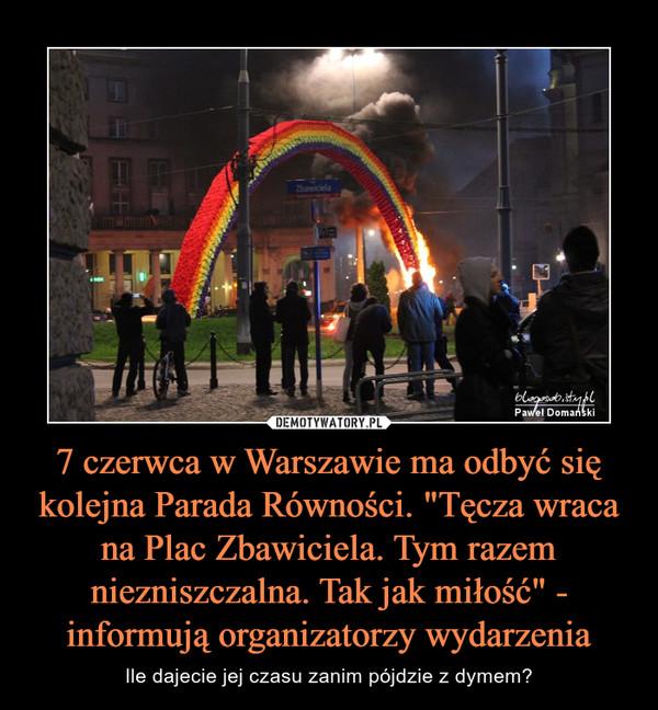 """7 czerwca w Warszawie ma odbyć się kolejna Parada Równości. """"Tęcza wraca na Plac Zbawiciela. Tym razem niezniszczalna. Tak jak miłość"""" - informują organizatorzy wydarzenia – Ile dajecie jej czasu zanim pójdzie z dymem?"""