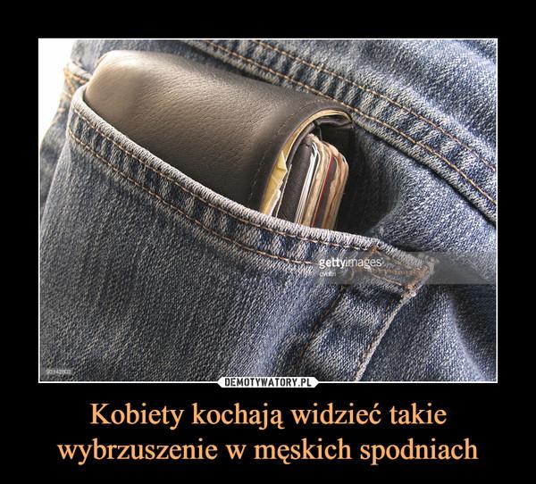 Kobiety kochają widzieć takie wybrzuszenie w męskich spodniach –