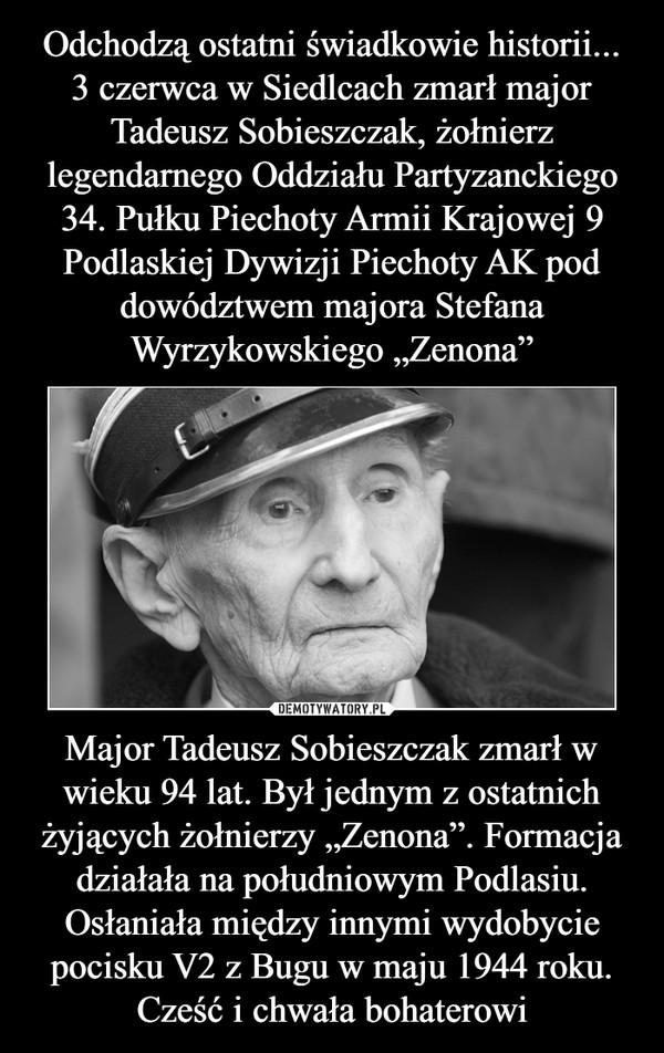 """Major Tadeusz Sobieszczak zmarł w wieku 94 lat. Był jednym z ostatnich żyjących żołnierzy """"Zenona"""". Formacja działała na południowym Podlasiu. Osłaniała między innymi wydobycie pocisku V2 z Bugu w maju 1944 roku. Cześć i chwała bohaterowi –"""