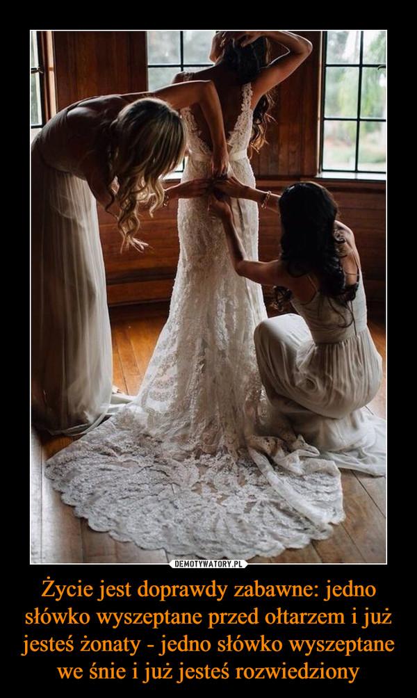 Życie jest doprawdy zabawne: jedno słówko wyszeptane przed ołtarzem i już jesteś żonaty - jedno słówko wyszeptane we śnie i już jesteś rozwiedziony –