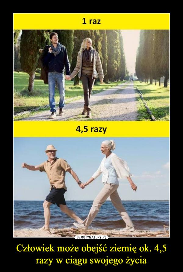 Człowiek może obejść ziemię ok. 4,5 razy w ciągu swojego życia –  1 raz4,5 razy