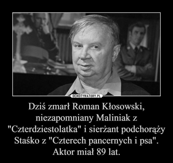 """Dziś zmarł Roman Kłosowski, niezapomniany Maliniak z """"Czterdziestolatka"""" i sierżant podchorąży Staśko z """"Czterech pancernych i psa"""". Aktor miał 89 lat. –"""