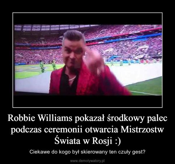 Robbie Williams pokazał środkowy palec podczas ceremonii otwarcia Mistrzostw Świata w Rosji :) – Ciekawe do kogo był skierowany ten czuły gest?