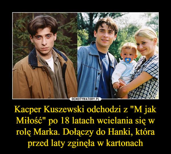 """Kacper Kuszewski odchodzi z """"M jak Miłość"""" po 18 latach wcielania się w rolę Marka. Dołączy do Hanki, która przed laty zginęła w kartonach –"""