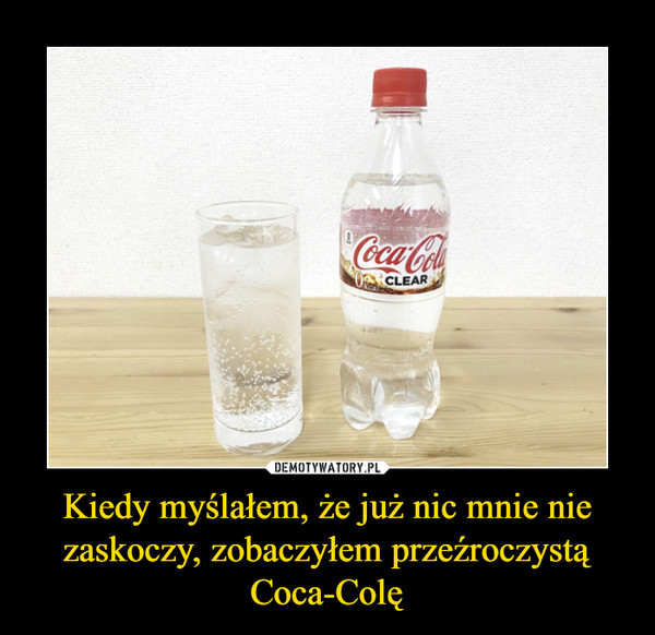 Kiedy myślałem, że już nic mnie nie zaskoczy, zobaczyłem przeźroczystą Coca-Colę –