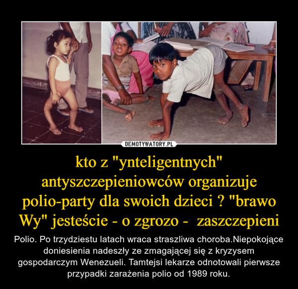 """kto z """"ynteligentnych"""" antyszczepieniowców organizuje polio-party dla swoich dzieci ? """"brawo Wy"""" jesteście - o zgrozo -  zaszczepieni – Polio. Po trzydziestu latach wraca straszliwa choroba.Niepokojące doniesienia nadeszły ze zmagającej się z kryzysem gospodarczym Wenezueli. Tamtejsi lekarze odnotowali pierwsze przypadki zarażenia polio od 1989 roku."""