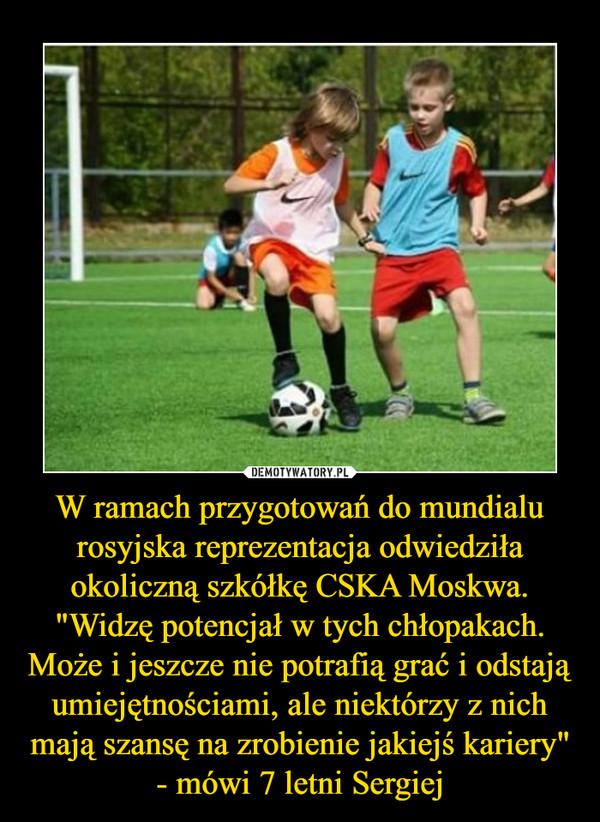 """W ramach przygotowań do mundialu rosyjska reprezentacja odwiedziła okoliczną szkółkę CSKA Moskwa. """"Widzę potencjał w tych chłopakach. Może i jeszcze nie potrafią grać i odstają umiejętnościami, ale niektórzy z nich mają szansę na zrobienie jakiejś kariery"""" - mówi 7 letni Sergiej –"""