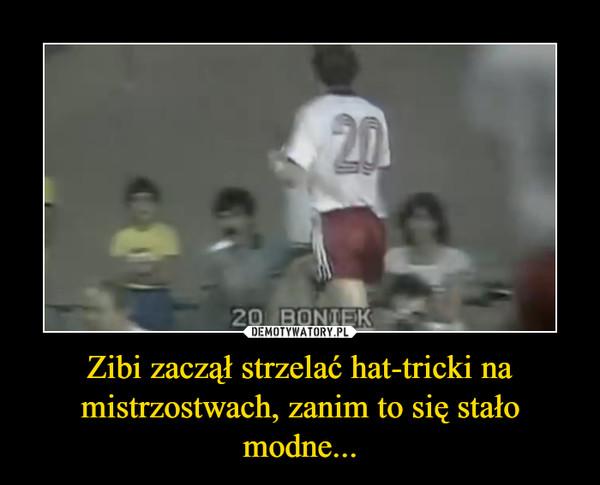 Zibi zaczął strzelać hat-tricki na mistrzostwach, zanim to się stało modne... –