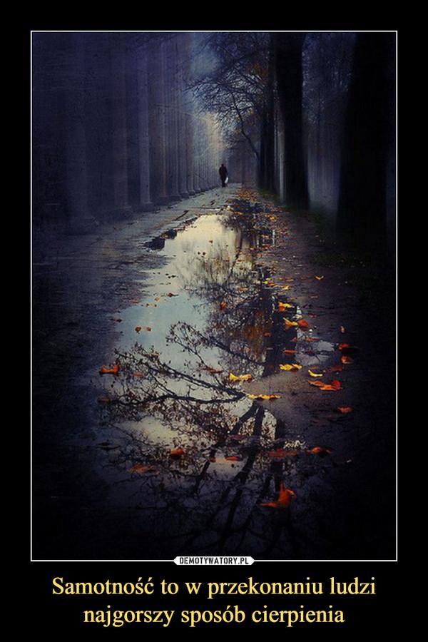 Samotność to w przekonaniu ludzi najgorszy sposób cierpienia –