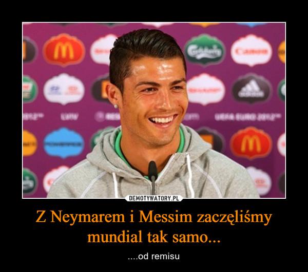 Z Neymarem i Messim zaczęliśmy mundial tak samo... – ....od remisu