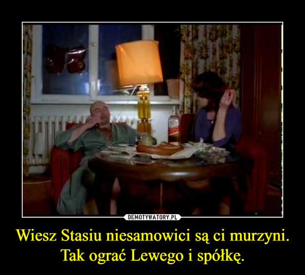 Wiesz Stasiu niesamowici są ci murzyni.Tak ograć Lewego i spółkę. –
