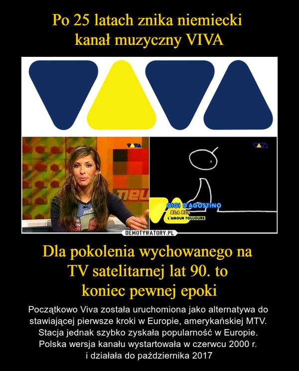 Dla pokolenia wychowanego na TV satelitarnej lat 90. to koniec pewnej epoki – Początkowo Viva została uruchomiona jako alternatywa do stawiającej pierwsze kroki w Europie, amerykańskiej MTV. Stacja jednak szybko zyskała popularność w Europie. Polska wersja kanału wystartowała w czerwcu 2000 r. i działała do października 2017