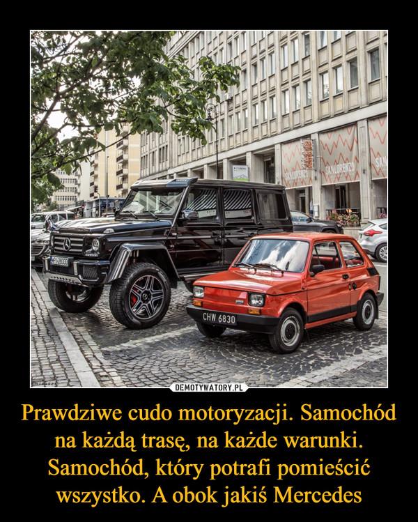 Prawdziwe cudo motoryzacji. Samochód na każdą trasę, na każde warunki. Samochód, który potrafi pomieścić wszystko. A obok jakiś Mercedes –