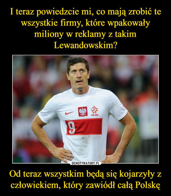 Od teraz wszystkim będą się kojarzyły z człowiekiem, który zawiódł całą Polskę –