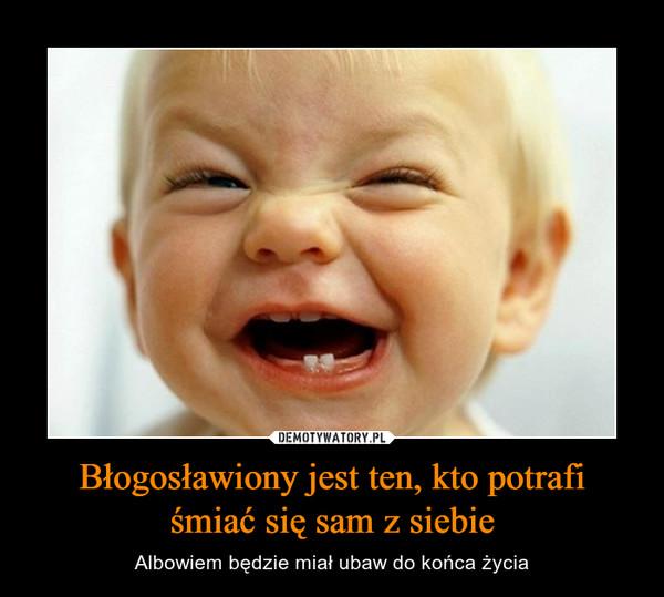Błogosławiony jest ten, kto potrafiśmiać się sam z siebie – Albowiem będzie miał ubaw do końca życia