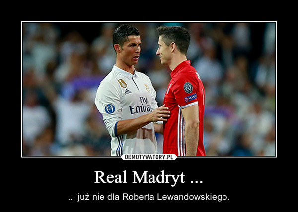 Real Madryt ... – ... już nie dla Roberta Lewandowskiego.