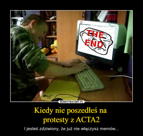 Kiedy nie poszedłeś na protesty z ACTA2 – I jesteś zdziwiony, że już nie włączysz memów...
