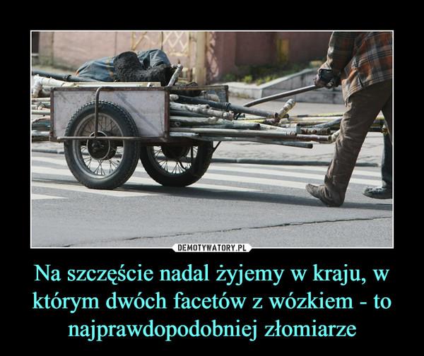 Na szczęście nadal żyjemy w kraju, w którym dwóch facetów z wózkiem - to najprawdopodobniej złomiarze –