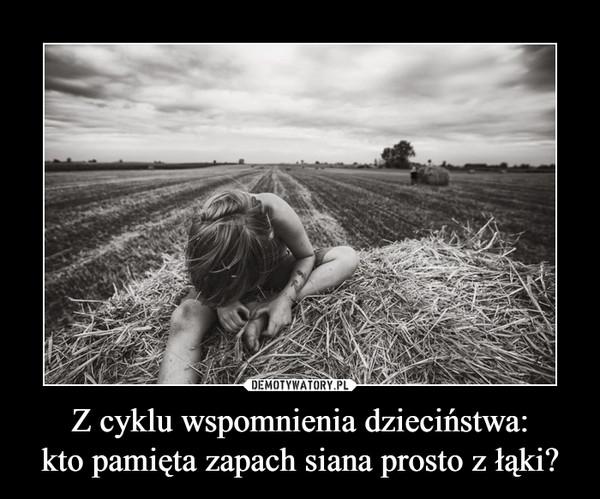 Z cyklu wspomnienia dzieciństwa:kto pamięta zapach siana prosto z łąki? –