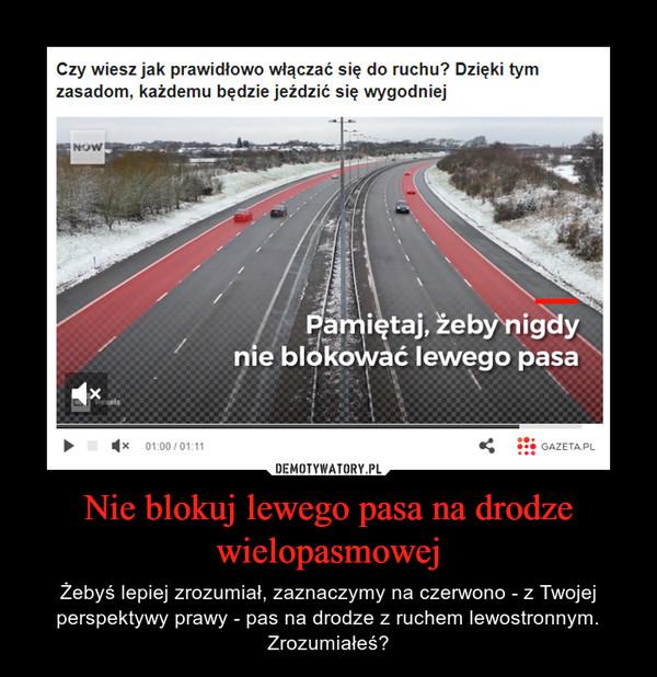 Nie blokuj lewego pasa na drodze wielopasmowej – Żebyś lepiej zrozumiał, zaznaczymy na czerwono - z Twojej perspektywy prawy - pas na drodze z ruchem lewostronnym. Zrozumiałeś?