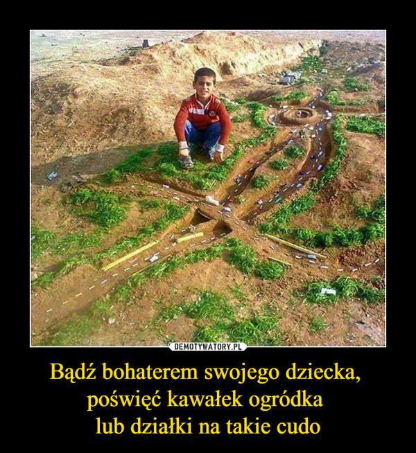 Bądź bohaterem swojego dziecka, poświęć kawałek ogródka lub działki na takie cudo –