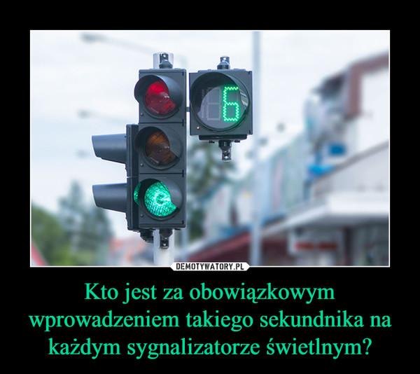 Kto jest za obowiązkowym wprowadzeniem takiego sekundnika na każdym sygnalizatorze świetlnym? –