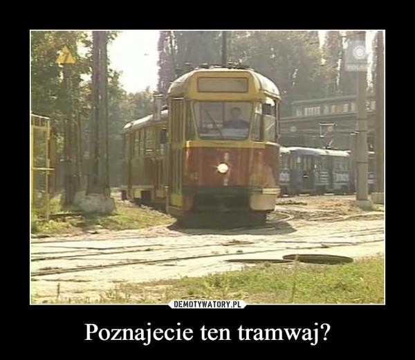 Poznajecie ten tramwaj? –
