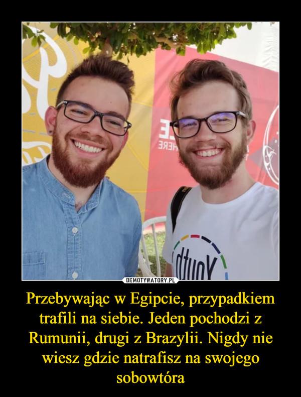 Przebywając w Egipcie, przypadkiem trafili na siebie. Jeden pochodzi z Rumunii, drugi z Brazylii. Nigdy nie wiesz gdzie natrafisz na swojego sobowtóra –