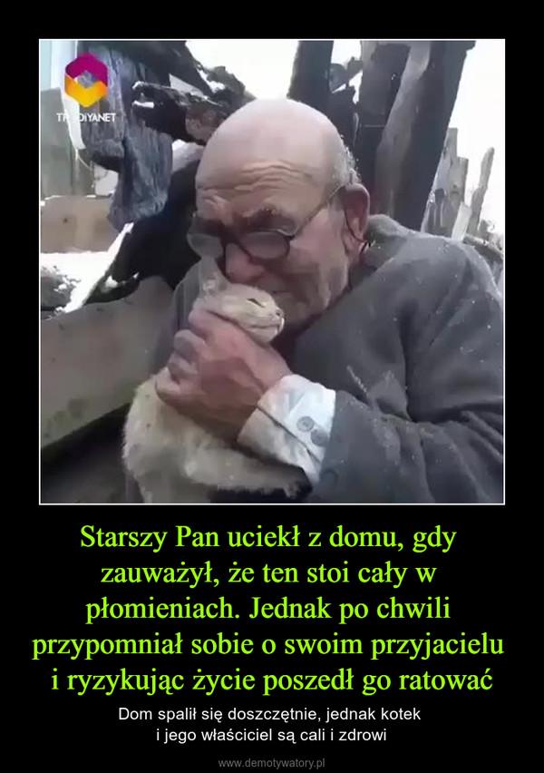 Starszy Pan uciekł z domu, gdy zauważył, że ten stoi cały w płomieniach. Jednak po chwili przypomniał sobie o swoim przyjacielu i ryzykując życie poszedł go ratować – Dom spalił się doszczętnie, jednak kotek i jego właściciel są cali i zdrowi